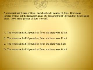 A restaurant had 8 bags of flour.  Each bag held 4 pounds of flour.  How many