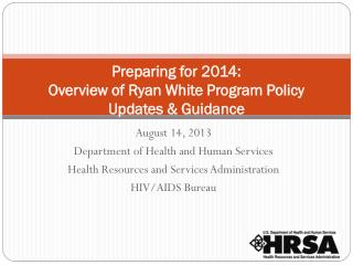 Preparing  for  2014: Overview  of Ryan White Program Policy Updates & Guidance