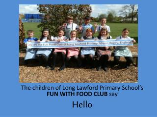 The children of Long  Lawford Primary School's  FUN WITH FOOD CLUB  say Hello