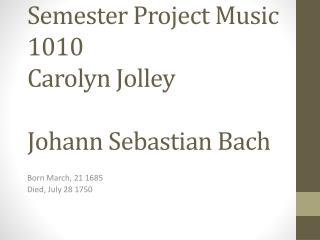 Semester Project Music 1010 Carolyn  Jolley J ohann  Sebastian Bach