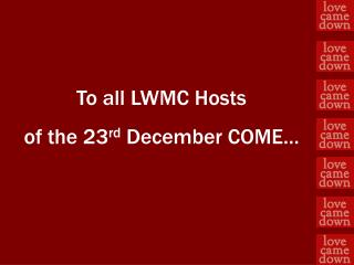 To all LWMC  Hosts of  the 23 rd  December  COME…