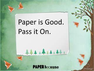 Paper is Good.  Pass it On.