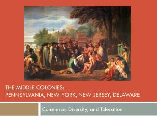 The Middle Colonies :  Pennsylvania, new York, New Jersey, Delaware