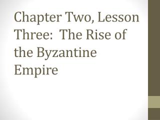 Chapter Two, Lesson Three:  The Rise of the Byzantine Empire
