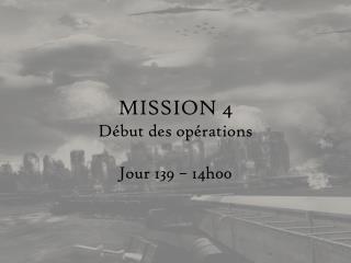MISSION  4 Début des opérations Jour 139 –  14h00