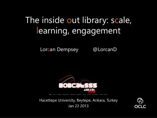 The inside  o ut library: s c ale,  l earning, engagement Lor c an Dempsey          @ LorcanD