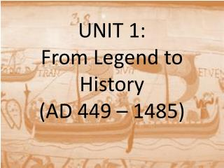 UNIT 1:  From Legend to History  (AD 449 � 1485)