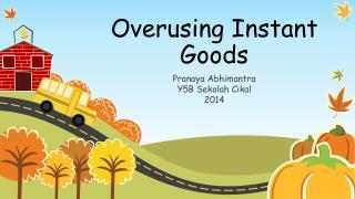 Overusing Instant Goods