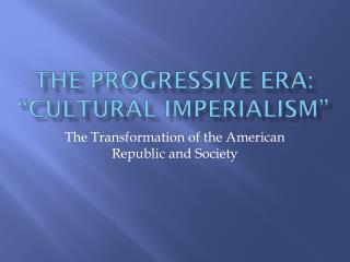 "THE PROGRESSIVE ERA: ""CULTURAL IMPERIALISM"""