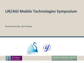 LIR/AGI Mobile Technologies Symposium Ron�n  Kennedy, NUI Galway