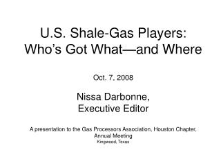 U.S. Shale-Gas Players:  Who s Got What and Where  Oct. 7, 2008  Nissa Darbonne, Executive Editor  A presentation to the