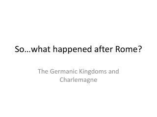 So…what happened after Rome?
