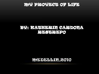 My proyect of life By: katherin Cardona Restrepo Medellin,2010