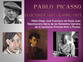 PABLO  PICASSO 25 October 1881 – 8 April 1973