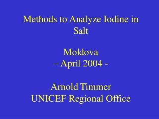Methods to Analyze Iodine in Salt  Moldova    April 2004 -  Arnold Timmer UNICEF Regional Office