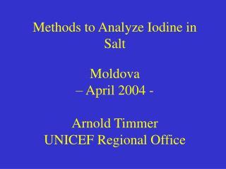 Methods to Analyze Iodine in Salt  Moldova    April 2004 -  Arnold Timmer UNICEF Regional Office