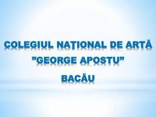"""COLEGIUL NA ŢIONAL DE ARTĂ """"GEORGE APOSTU""""  BACĂU"""