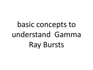 basic concepts to understand  Gamma Ray Bursts