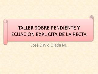 TALLER SOBRE PENDIENTE Y ECUACION EXPLICITA DE LA RECTA