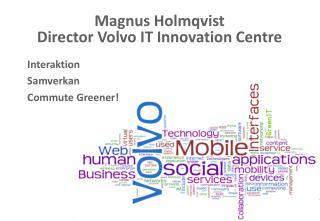 Magnus Holmqvist Director Volvo IT Innovation Centre