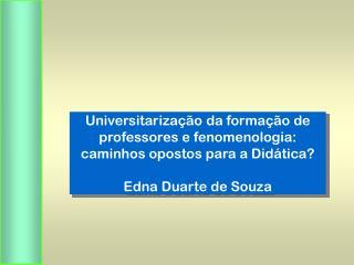 Universitariza  o da forma  o de professores e fenomenologia: caminhos opostos para a Did tica  Edna Duarte de Souza