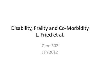 Disability, Frailty and Co-Morbidity L. Fried et al.