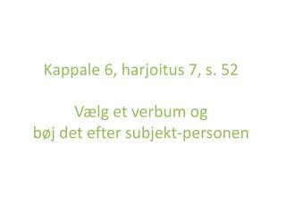 Kappale 6, harjoitus 7, s. 52 Vælg et verbum og  bøj det efter subjekt-personen