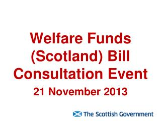 Welfare Funds (Scotland) Bill Consultation Event  21 November 2013
