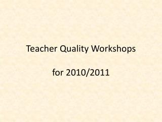 Teacher Quality Workshops for 2010/2011