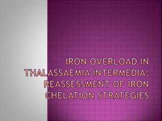 Iron overload in  thalassaemia intermedia : reassessment of iron  chelation  strategies