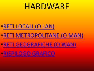 HARDWARE RETI LOCALI (O LAN) RETI METROPOLITANE (O MAN) RETI GEOGRAFICHE (O WAN) RIEPILOGO GRAFICO