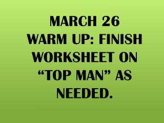 "MARCH 26 WARM UP: FINISH WORKSHEET ON    ""TOP MAN"" AS NEEDED."