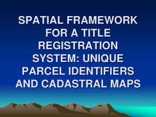 SPATIAL FRAMEWORK FOR A TITLE REGISTRATION SYSTEM: UNIQUE PARCEL IDENTIFIERS AND CADASTRAL MAPS