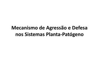 Mecanismo de Agressão e Defesa nos Sistemas  Planta-Patógeno