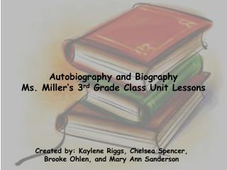 Autobiography and Biography Ms. Miller�s 3 rd  Grade Class Unit Lessons