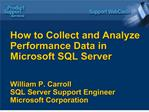 How to Collect and Analyze Performance Data in Microsoft SQL Server   William P. Carroll  SQL Server Support Engineer Mi