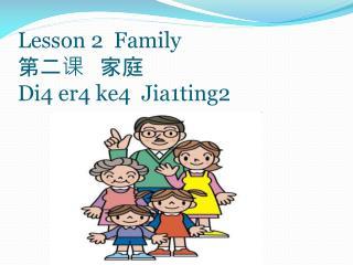 Lesson 2  Family 第二课   家庭  Di4 er4 ke4  Jia1ting2