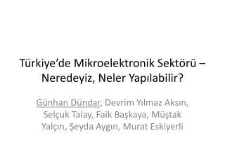 Türkiye'de Mikroelektronik Sektörü  –  Neredeyiz ,  Neler Yapılabilir ?