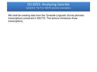 SEL3053: Analyzing Geordie Lecture 6.  The TLS / DECTE phonetic transcriptions