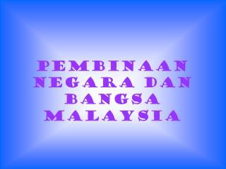 PEMBINAAN NEGARA DAN BANGSA MALAYSIA