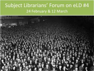 Subject Librarians' Forum on eLD #4 24 February & 12 March