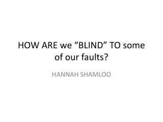 HOW ARE we �BLIND� TO some of our faults?