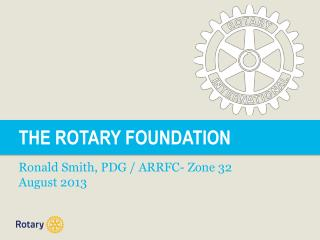 THE ROTARY FOUNDATION Ronald Smith, PDG / ARRFC- Zone 32  August 2013