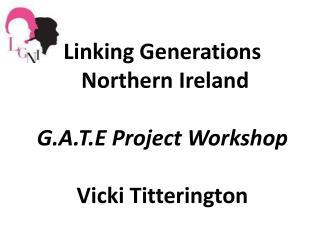 Linking Generations   Northern Ireland G.A.T.E Project Workshop Vicki Titterington