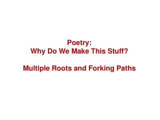Poetry: Why  Do We Make This Stuff? Multiple  Roots and Forking Paths