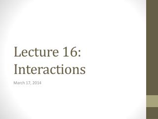 Lecture  16: Interactions