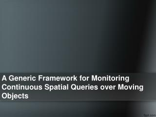 A Generic Framework for Monitoring Continuous  Spatial Queries  over Moving Objects