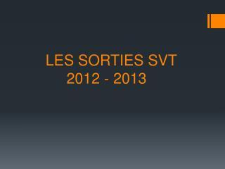 LES SORTIES SVT            2012 - 2013