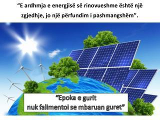 """""""E  ardhmja  e  energjisë së rinovueshme është një zgjedhje ,  jo një përfundim i pashmangshëm """" ."""