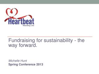 Fundraising for sustainability - the way forward. Michelle Hunt Spring Conference 2013